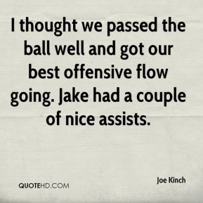 Joe Kinch  - I thought we passed the ball well and got our best offensive flow going. Jake had a couple of nice assists.