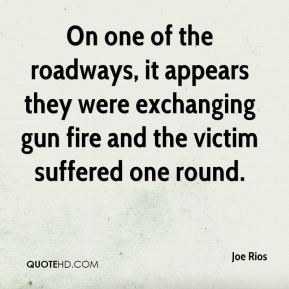 Joe Rios  - On one of the roadways, it appears they were exchanging gun fire and the victim suffered one round.