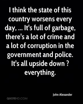 John Alexander  - I think the state of this country worsens every day, ... It's full of garbage, there's a lot of crime and a lot of corruption in the government and police. It's all upside down ? everything.