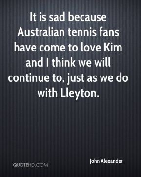 John Alexander  - It is sad because Australian tennis fans have come to love Kim and I think we will continue to, just as we do with Lleyton.
