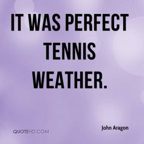 John Aragon  - It was perfect tennis weather.