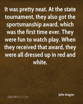 John Aragon  - It was pretty neat. At the state tournament, they also got the sportsmanship award, which was the first time ever. They were fun to watch play. When they received that award, they were all dressed up in red and white.