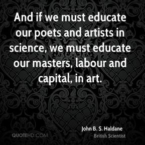 John B. S. Haldane - And if we must educate our poets and artists in science, we must educate our masters, labour and capital, in art.