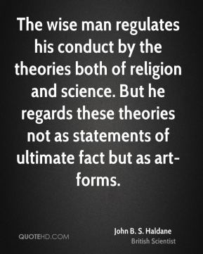 John B. S. Haldane - The wise man regulates his conduct by the theories both of religion and science. But he regards these theories not as statements of ultimate fact but as art-forms.