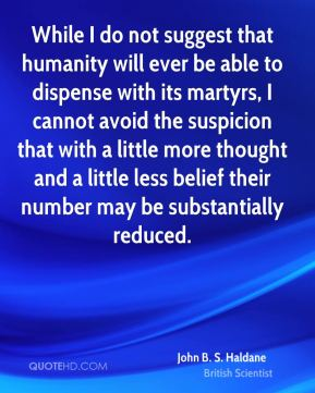 John B. S. Haldane - While I do not suggest that humanity will ever be able to dispense with its martyrs, I cannot avoid the suspicion that with a little more thought and a little less belief their number may be substantially reduced.