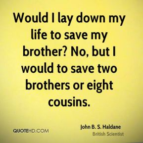 Would I lay down my life to save my brother? No, but I would to save two brothers or eight cousins.