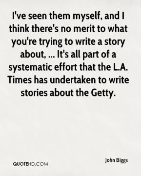 John Biggs  - I've seen them myself, and I think there's no merit to what you're trying to write a story about, ... It's all part of a systematic effort that the L.A. Times has undertaken to write stories about the Getty.