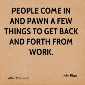 John Biggs  - People come in and pawn a few things to get back and forth from work.
