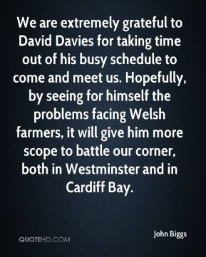 We are extremely grateful to David Davies for taking time out of his busy schedule to come and meet us. Hopefully, by seeing for himself the problems facing Welsh farmers, it will give him more scope to battle our corner, both in Westminster and in Cardiff Bay.