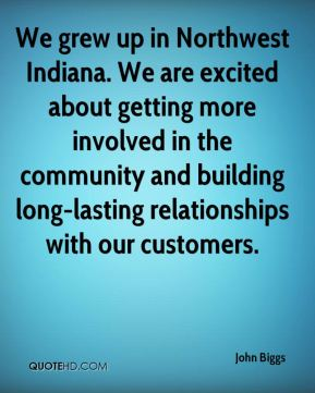 John Biggs  - We grew up in Northwest Indiana. We are excited about getting more involved in the community and building long-lasting relationships with our customers.
