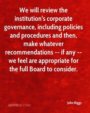 We will review the institution's corporate governance, including policies and procedures and then, make whatever recommendations -- if any -- we feel are appropriate for the full Board to consider.