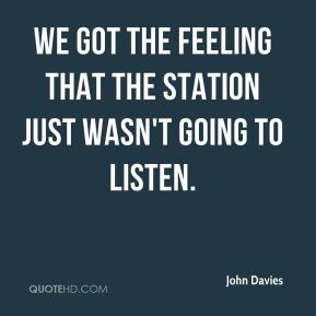 John Davies  - we got the feeling that the station just wasn't going to listen.
