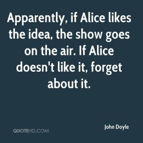 John Doyle  - Apparently, if Alice likes the idea, the show goes on the air. If Alice doesn't like it, forget about it.