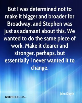 John Doyle  - But I was determined not to make it bigger and broader for Broadway, and Stephen was just as adamant about this. We wanted to do the same piece of work. Make it clearer and stronger, perhaps, but essentially I never wanted it to change.
