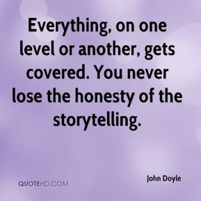 John Doyle  - Everything, on one level or another, gets covered. You never lose the honesty of the storytelling.