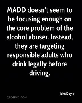 John Doyle  - MADD doesn't seem to be focusing enough on the core problem of the alcohol abuser. Instead, they are targeting responsible adults who drink legally before driving.