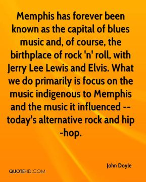 John Doyle  - Memphis has forever been known as the capital of blues music and, of course, the birthplace of rock 'n' roll, with Jerry Lee Lewis and Elvis. What we do primarily is focus on the music indigenous to Memphis and the music it influenced -- today's alternative rock and hip-hop.