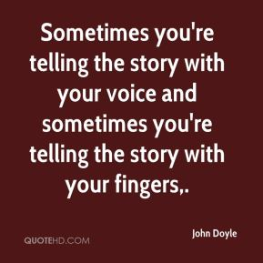John Doyle  - Sometimes you're telling the story with your voice and sometimes you're telling the story with your fingers.