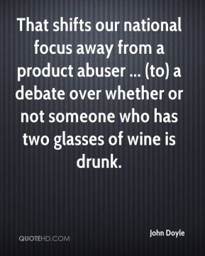 John Doyle  - That shifts our national focus away from a product abuser ... (to) a debate over whether or not someone who has two glasses of wine is drunk.