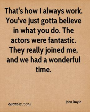 John Doyle  - That's how I always work. You've just gotta believe in what you do. The actors were fantastic. They really joined me, and we had a wonderful time.