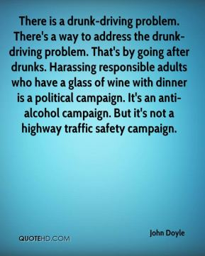 There is a drunk-driving problem. There's a way to address the drunk-driving problem. That's by going after drunks. Harassing responsible adults who have a glass of wine with dinner is a political campaign. It's an anti-alcohol campaign. But it's not a highway traffic safety campaign.