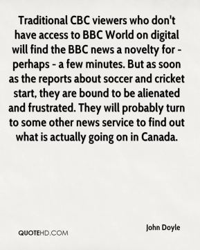Traditional CBC viewers who don't have access to BBC World on digital will find the BBC news a novelty for - perhaps - a few minutes. But as soon as the reports about soccer and cricket start, they are bound to be alienated and frustrated. They will probably turn to some other news service to find out what is actually going on in Canada.