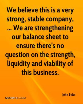 John Eyler  - We believe this is a very strong, stable company, ... We are strengthening our balance sheet to ensure there's no question on the strength, liquidity and viability of this business.