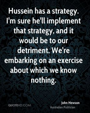 Hussein has a strategy. I'm sure he'll implement that strategy, and it would be to our detriment. We're embarking on an exercise about which we know nothing.