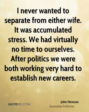 John Hewson - I never wanted to separate from either wife. It was accumulated stress. We had virtually no time to ourselves. After politics we were both working very hard to establish new careers.