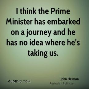 I think the Prime Minister has embarked on a journey and he has no idea where he's taking us.