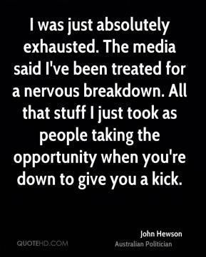 John Hewson - I was just absolutely exhausted. The media said I've been treated for a nervous breakdown. All that stuff I just took as people taking the opportunity when you're down to give you a kick.