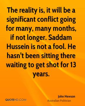 The reality is, it will be a significant conflict going for many, many months, if not longer. Saddam Hussein is not a fool. He hasn't been sitting there waiting to get shot for 13 years.