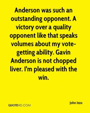 John Izzo  - Anderson was such an outstanding opponent. A victory over a quality opponent like that speaks volumes about my vote-getting ability. Gavin Anderson is not chopped liver. I'm pleased with the win.
