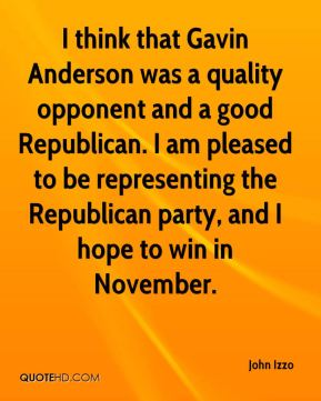 John Izzo  - I think that Gavin Anderson was a quality opponent and a good Republican. I am pleased to be representing the Republican party, and I hope to win in November.