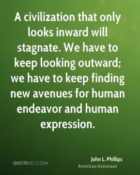 John L. Phillips - A civilization that only looks inward will stagnate. We have to keep looking outward; we have to keep finding new avenues for human endeavor and human expression.