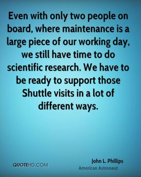 John L. Phillips - Even with only two people on board, where maintenance is a large piece of our working day, we still have time to do scientific research. We have to be ready to support those Shuttle visits in a lot of different ways.