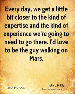 John L. Phillips - Every day, we get a little bit closer to the kind of expertise and the kind of experience we're going to need to go there. I'd love to be the guy walking on Mars.