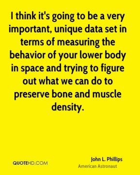 John L. Phillips - I think it's going to be a very important, unique data set in terms of measuring the behavior of your lower body in space and trying to figure out what we can do to preserve bone and muscle density.