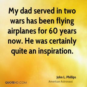 My dad served in two wars has been flying airplanes for 60 years now. He was certainly quite an inspiration.