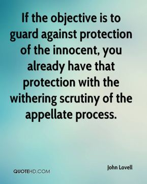 If the objective is to guard against protection of the innocent, you already have that protection with the withering scrutiny of the appellate process.