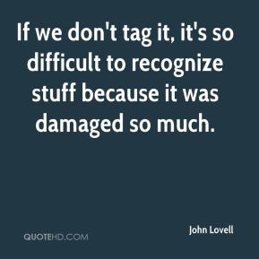 If we don't tag it, it's so difficult to recognize stuff because it was damaged so much.