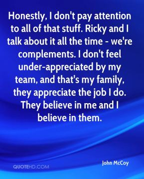 Honestly, I don't pay attention to all of that stuff. Ricky and I talk about it all the time - we're complements. I don't feel under-appreciated by my team, and that's my family, they appreciate the job I do. They believe in me and I believe in them.