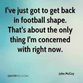 I've just got to get back in football shape. That's about the only thing I'm concerned with right now.