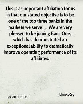 This is as important affiliation for us in that our stated objective is to be one of the top three banks in the markets we serve, ... We are very pleased to be joining Banc One, which has demonstrated an exceptional ability to dramatically improve operating performance of its affiliates.