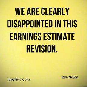 John McCoy  - We are clearly disappointed in this earnings estimate revision.
