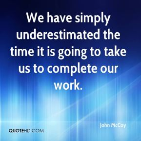 We have simply underestimated the time it is going to take us to complete our work.