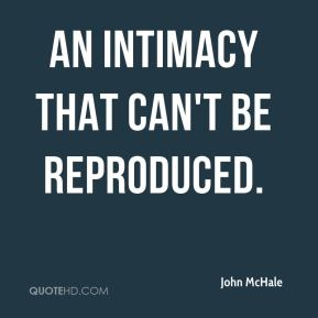 John McHale  - an intimacy that can't be reproduced.