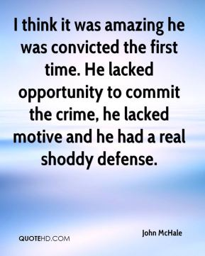 John McHale  - I think it was amazing he was convicted the first time. He lacked opportunity to commit the crime, he lacked motive and he had a real shoddy defense.