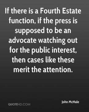 John McHale  - If there is a Fourth Estate function, if the press is supposed to be an advocate watching out for the public interest, then cases like these merit the attention.