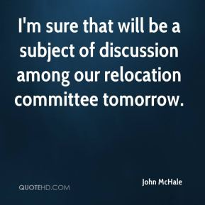 John McHale  - I'm sure that will be a subject of discussion among our relocation committee tomorrow.